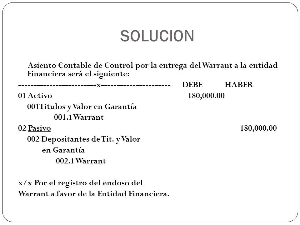 SOLUCION Asiento Contable de Control por la entrega del Warrant a la entidad Financiera será el siguiente: -------------------------x-----------------