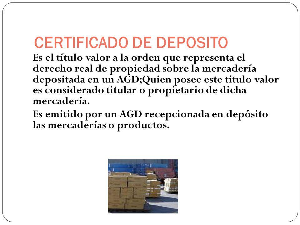 CERTIFICADO DE DEPOSITO Es el título valor a la orden que representa el derecho real de propiedad sobre la mercadería depositada en un AGD;Quien posee