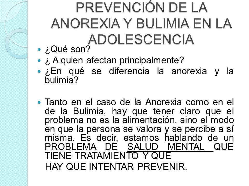 PREVENCIÓN DE LA ANOREXIA Y BULIMIA EN LA ADOLESCENCIA ¿Qué son? ¿ A quien afectan principalmente? ¿En qué se diferencia la anorexia y la bulimia? Tan