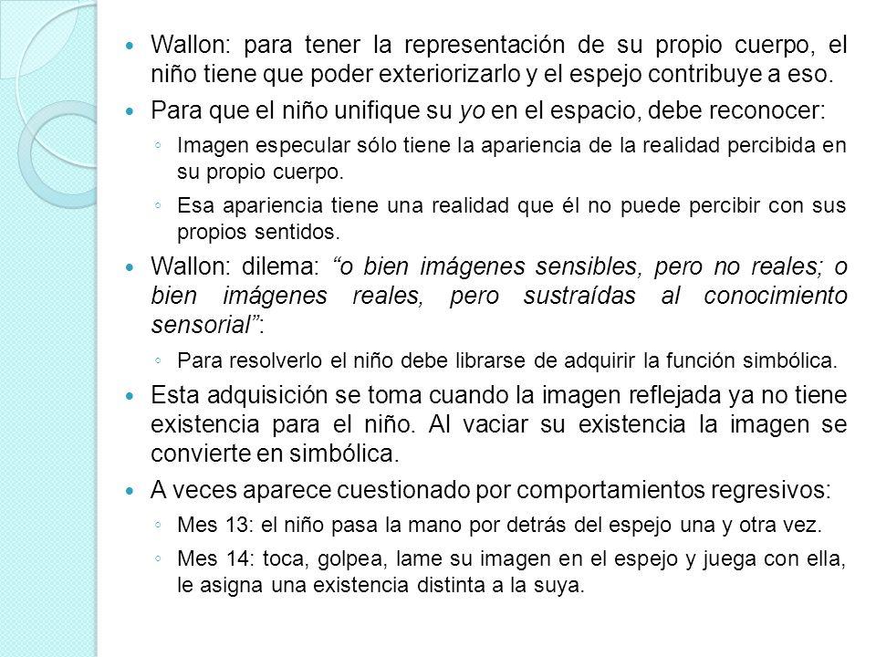 Wallon: para tener la representación de su propio cuerpo, el niño tiene que poder exteriorizarlo y el espejo contribuye a eso. Para que el niño unifiq