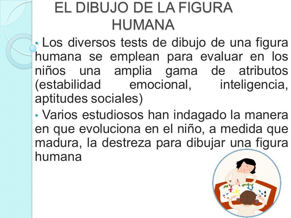 EL DIBUJO DE LA FIGURA HUMANA Los diversos tests de dibujo de una figura humana se emplean para evaluar en los niños una amplia gama de atributos (est