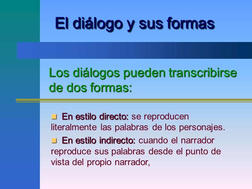El diálogo y sus formas Los diálogos pueden transcribirse de dos formas: En estilo directo: En estilo directo: se reproducen literalmente las palabras