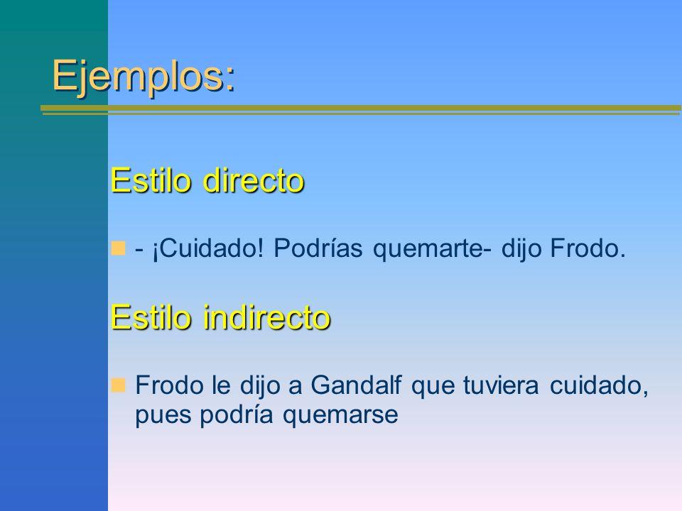 Ejemplos: Estilo directo - ¡Cuidado! Podrías quemarte- dijo Frodo. Estilo indirecto Frodo le dijo a Gandalf que tuviera cuidado, pues podría quemarse
