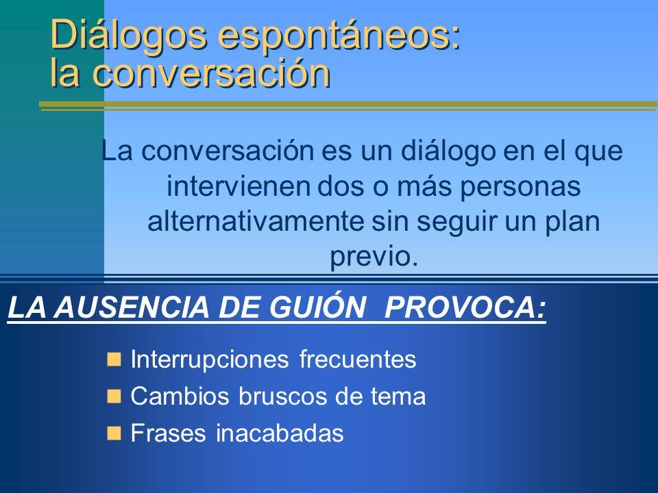 LA AUSENCIA DE GUIÓN PROVOCA: Diálogos espontáneos: la conversación La conversación es un diálogo en el que intervienen dos o más personas alternativa