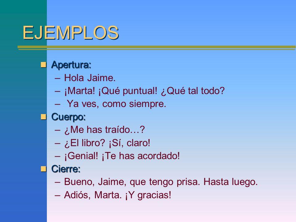 EJEMPLOS Apertura: Apertura: –Hola Jaime. –¡Marta! ¡Qué puntual! ¿Qué tal todo? – Ya ves, como siempre. Cuerpo: Cuerpo: –¿Me has traído…? –¿El libro?