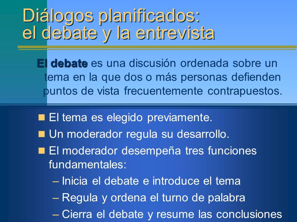 Diálogos planificados: el debate y la entrevista El debate El debate es una discusión ordenada sobre un tema en la que dos o más personas defienden pu