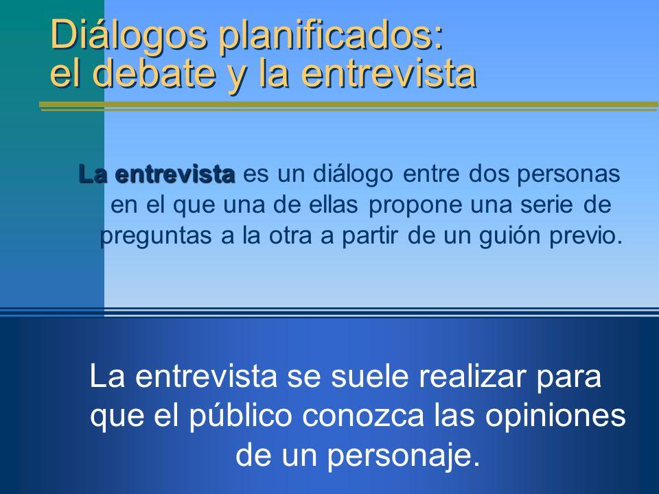 Diálogos planificados: el debate y la entrevista La entrevista La entrevista es un diálogo entre dos personas en el que una de ellas propone una serie