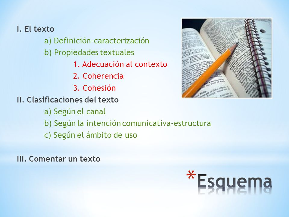 I. El texto a) Definición-caracterización b) Propiedades textuales 1. Adecuación al contexto 2. Coherencia 3. Cohesión II. Clasificaciones del texto a