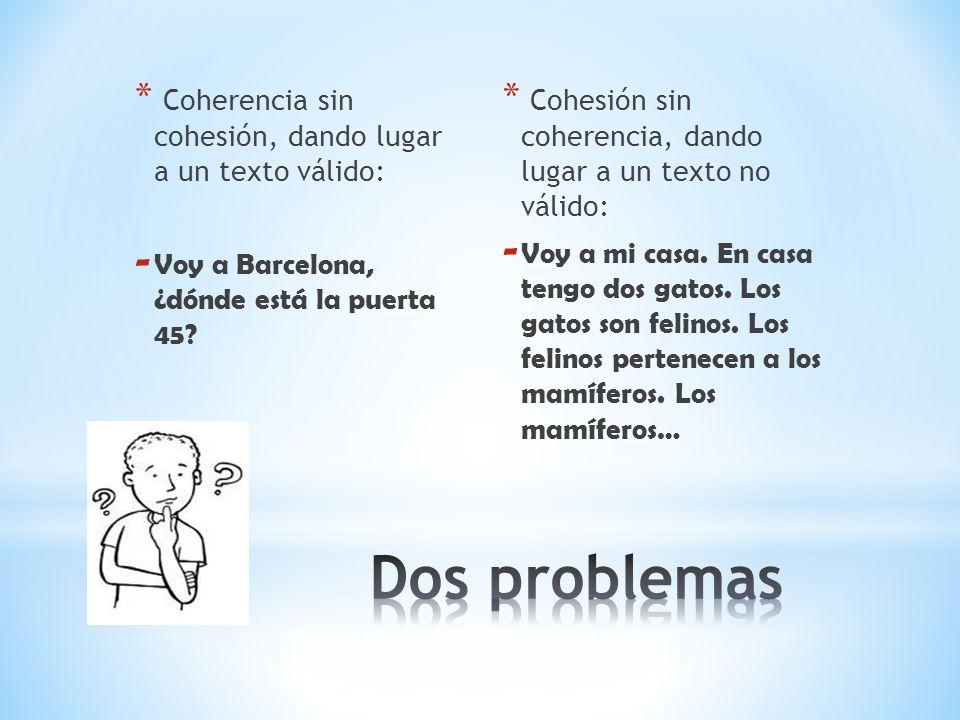 * Coherencia sin cohesión, dando lugar a un texto válido: - Voy a Barcelona, ¿dónde está la puerta 45? * Cohesión sin coherencia, dando lugar a un tex