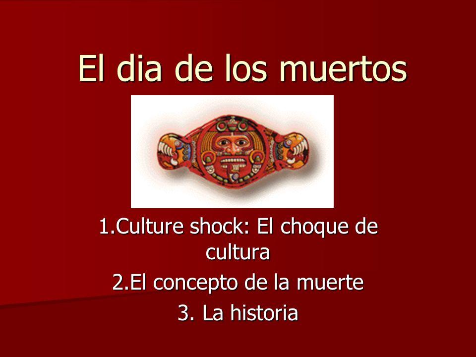 El dia de los muertos 1.Culture shock: El choque de cultura 2.El concepto de la muerte 3. La historia