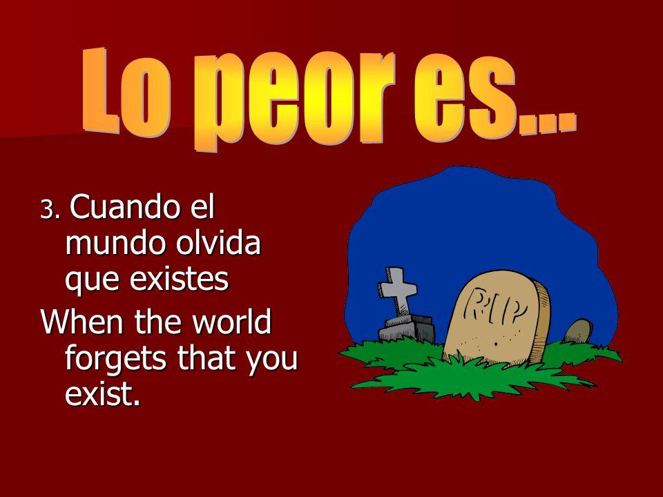 3. Cuando el mundo olvida que existes When the world forgets that you exist.