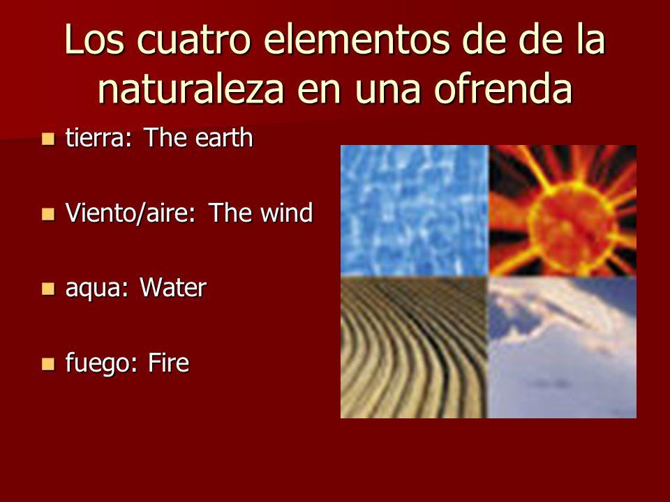 Los cuatro elementos de de la naturaleza en una ofrenda tierra: The earth tierra: The earth Viento/aire: The wind Viento/aire: The wind aqua: Water aq