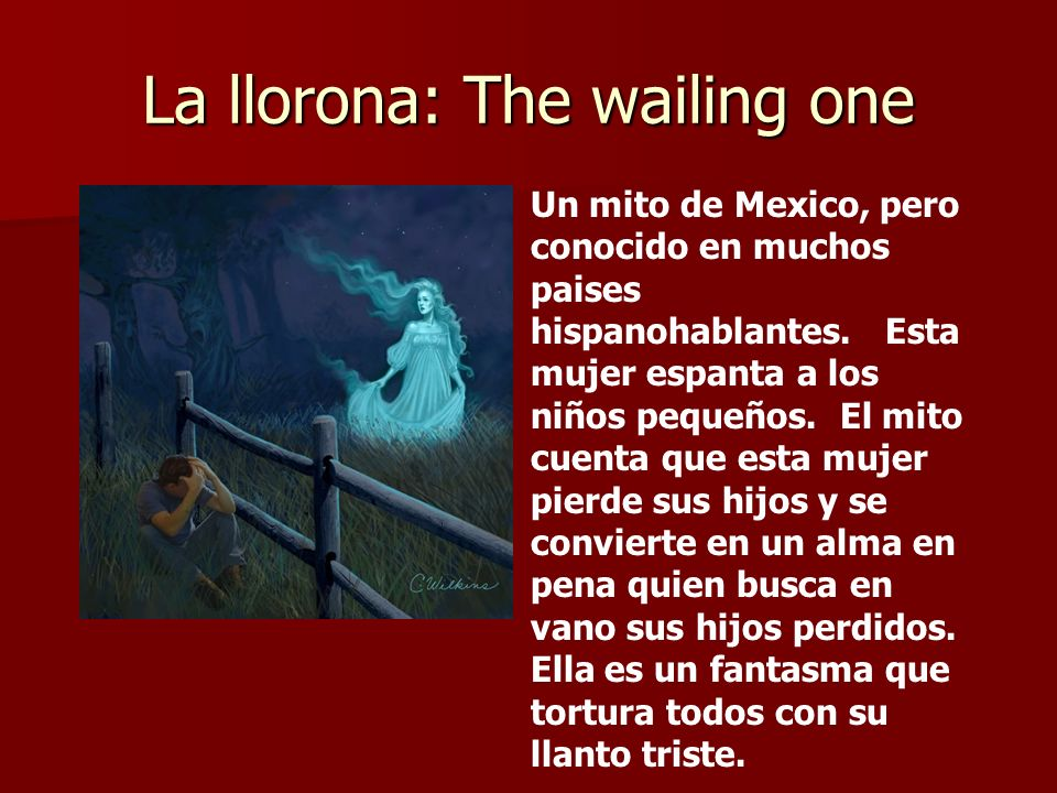La llorona: The wailing one Un mito de Mexico, pero conocido en muchos paises hispanohablantes. Esta mujer espanta a los niños pequeños. El mito cuent