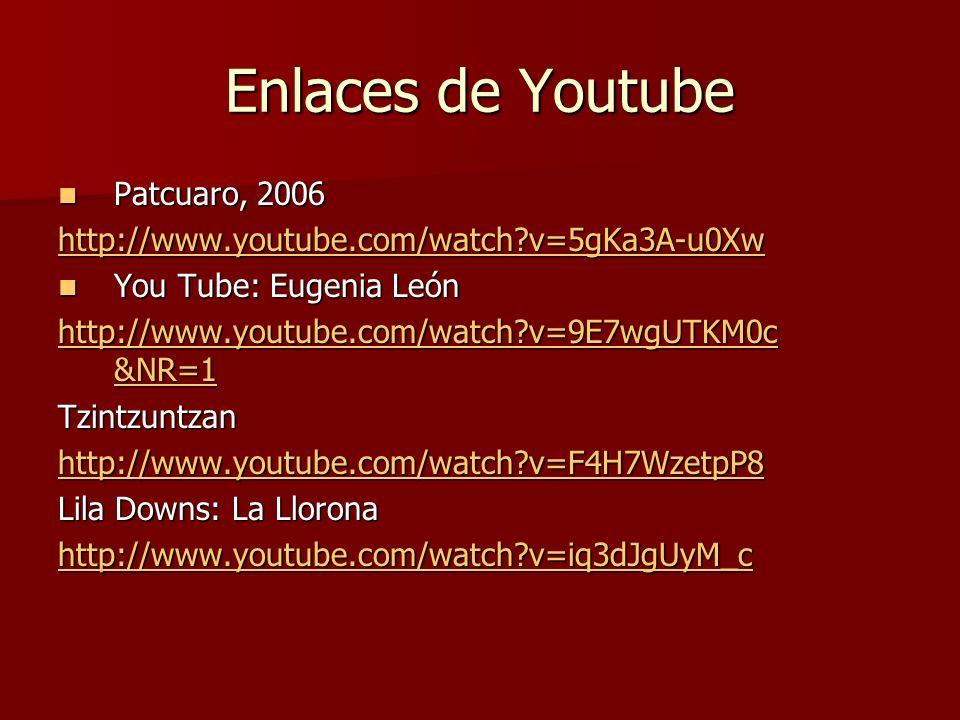 Enlaces de Youtube Patcuaro, 2006 Patcuaro, 2006 http://www.youtube.com/watch?v=5gKa3A-u0Xw You Tube: Eugenia León You Tube: Eugenia León http://www.y