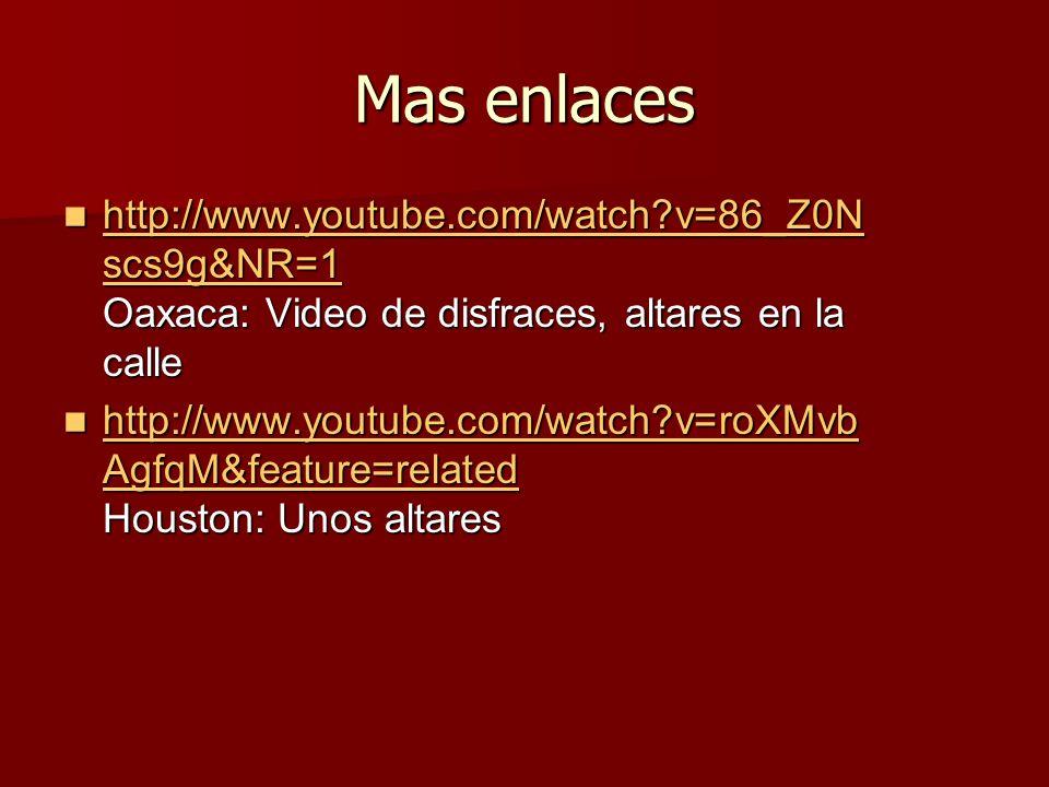 Mas enlaces http://www.youtube.com/watch?v=86_Z0N scs9g&NR=1 Oaxaca: Video de disfraces, altares en la calle http://www.youtube.com/watch?v=86_Z0N scs