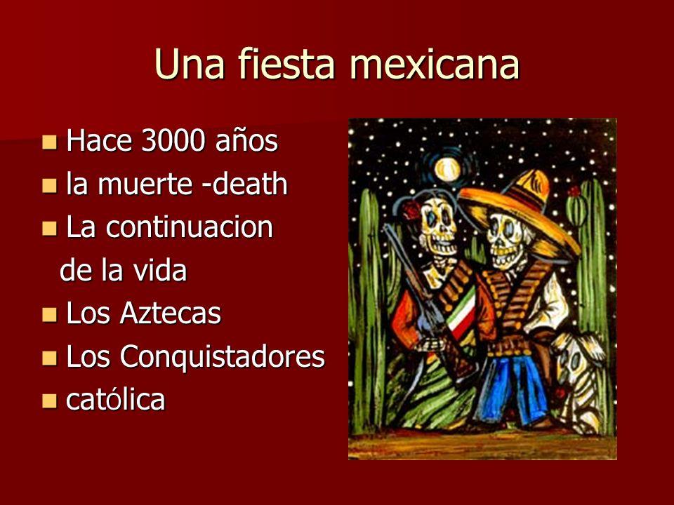 Una fiesta mexicana Hace 3000 años Hace 3000 años la muerte -death la muerte -death La continuacion La continuacion de la vida de la vida Los Aztecas