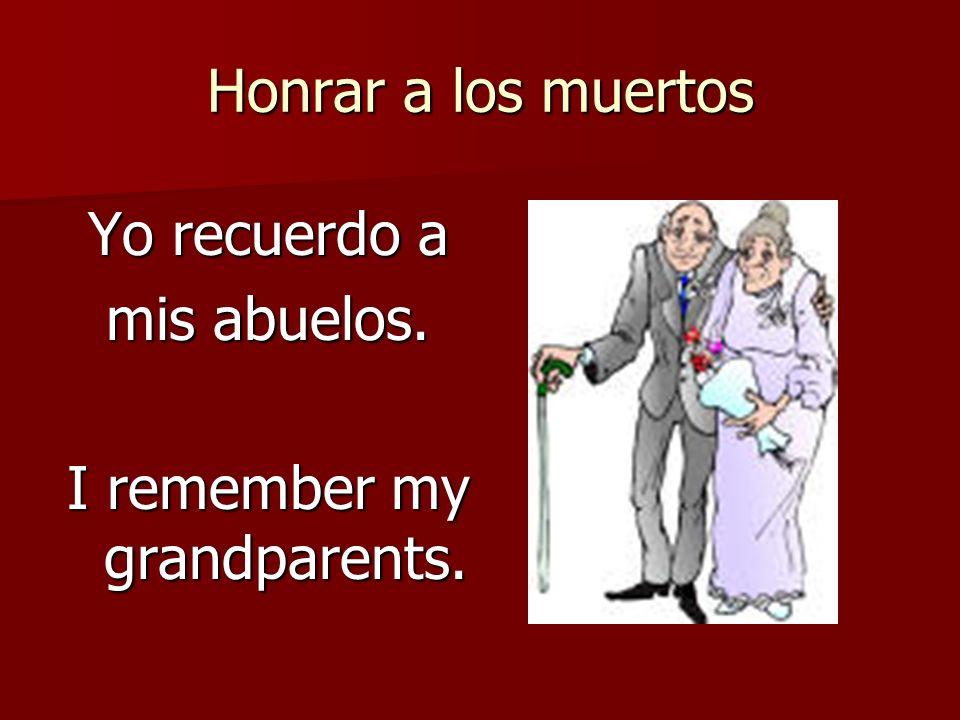 Honrar a los muertos Yo recuerdo a mis abuelos. I remember my grandparents.