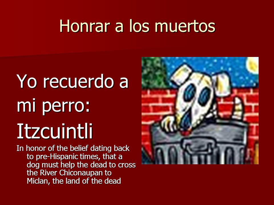 Honrar a los muertos Yo recuerdo a mi perro: Itzcuintli In honor of the belief dating back to pre-Hispanic times, that a dog must help the dead to cro