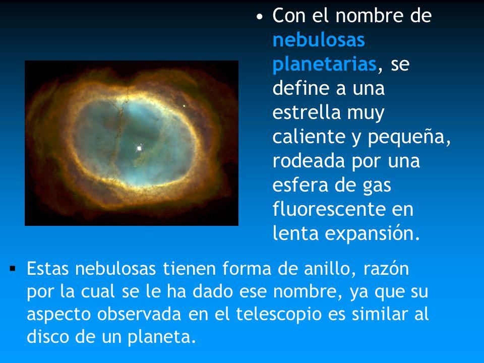 Con el nombre de nebulosas planetarias, se define a una estrella muy caliente y pequeña, rodeada por una esfera de gas fluorescente en lenta expansión
