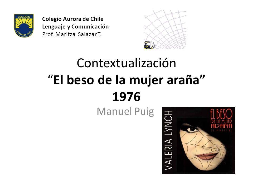 ContextualizaciónEl beso de la mujer araña 1976 Manuel Puig Colegio Aurora de Chile Lenguaje y Comunicación Prof. Maritza Salazar T.