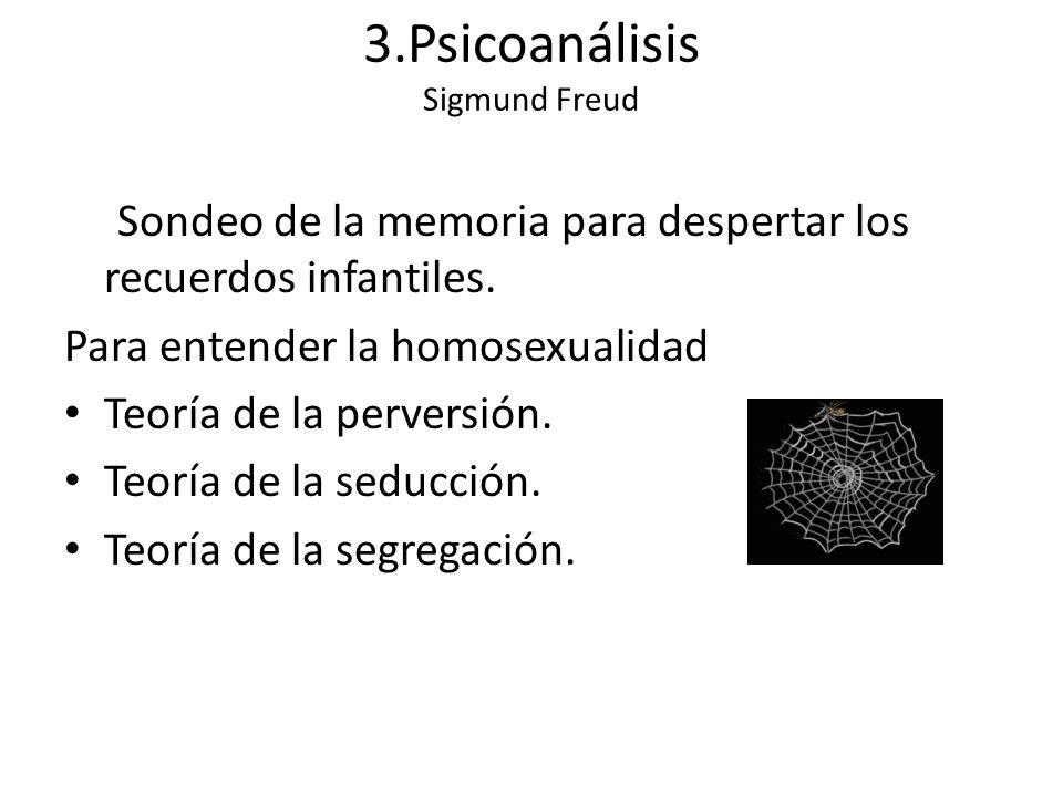 3.Psicoanálisis Sigmund Freud Sondeo de la memoria para despertar los recuerdos infantiles. Para entender la homosexualidad Teoría de la perversión. T