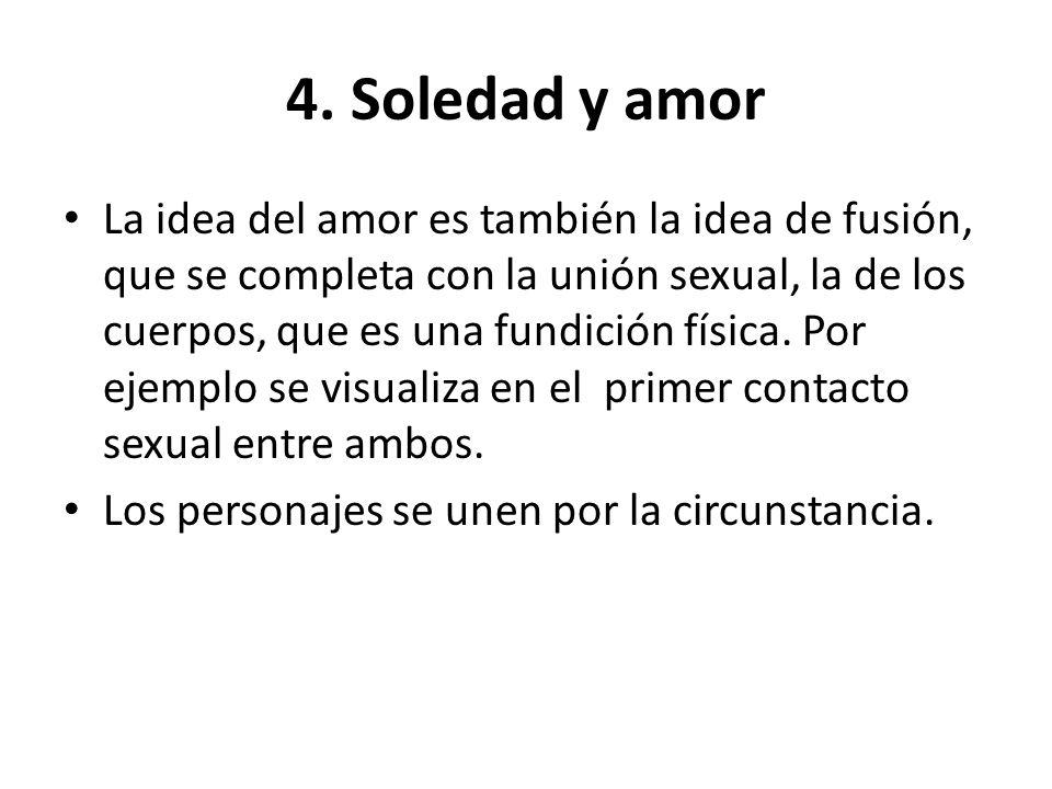 4. Soledad y amor La idea del amor es también la idea de fusión, que se completa con la unión sexual, la de los cuerpos, que es una fundición física.