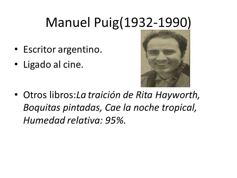 Manuel Puig(1932-1990) Escritor argentino. Ligado al cine. Otros libros:La traición de Rita Hayworth, Boquitas pintadas, Cae la noche tropical, Humeda