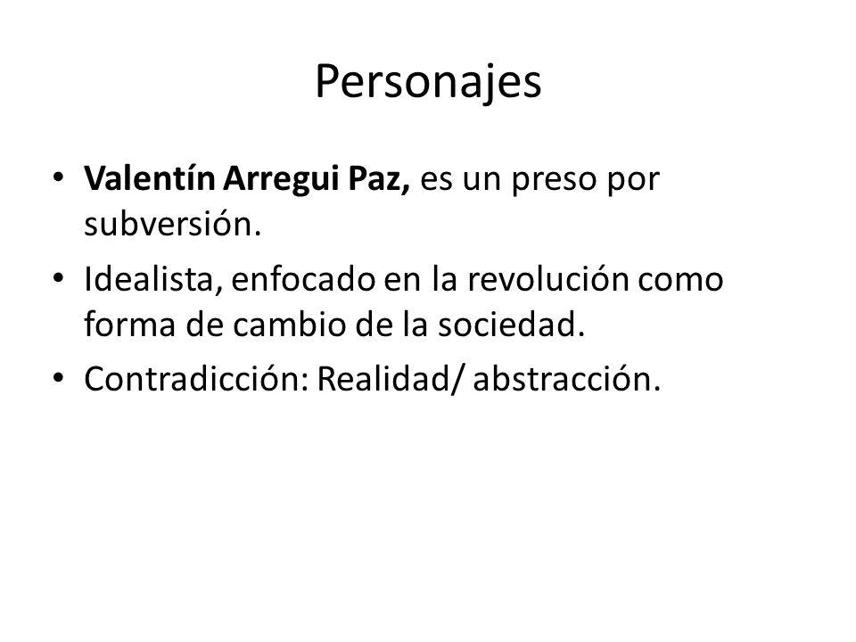 Personajes Valentín Arregui Paz, es un preso por subversión. Idealista, enfocado en la revolución como forma de cambio de la sociedad. Contradicción: