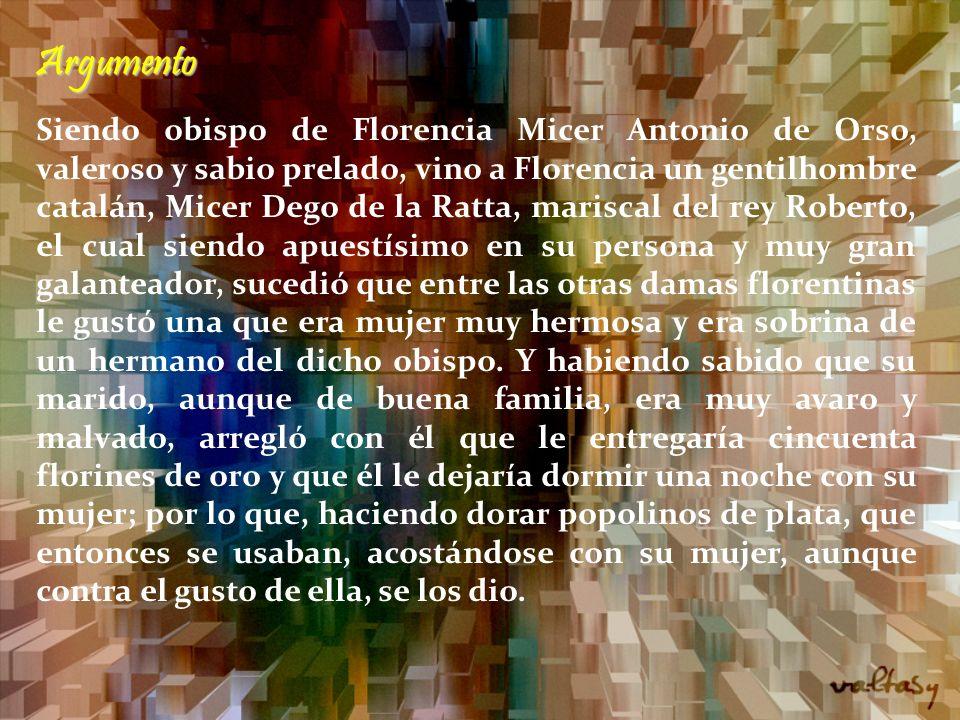 Argumento Siendo obispo de Florencia Micer Antonio de Orso, valeroso y sabio prelado, vino a Florencia un gentilhombre catalán, Micer Dego de la Ratta