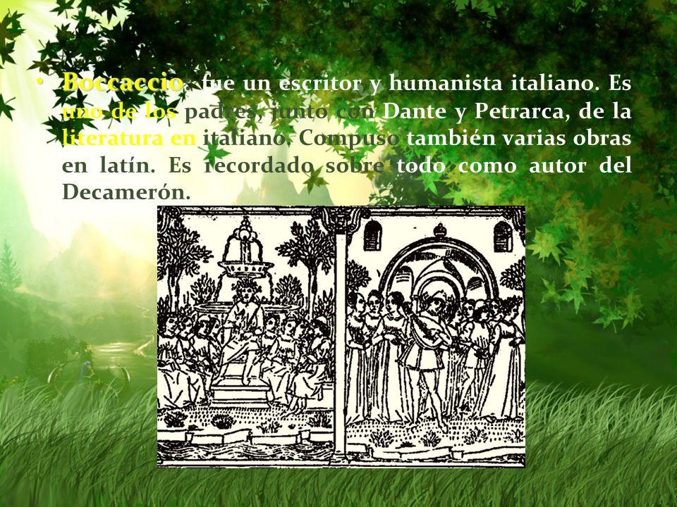 Boccaccio:Boccaccio: fue un escritor y humanista italiano. Es uno de los padres, junto con Dante y Petrarca, de la literatura en italiano. Compuso tam