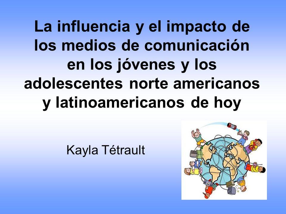 La influencia y el impacto de los medios de comunicación en los jóvenes y los adolescentes norte americanos y latinoamericanos de hoy Kayla Tétrault