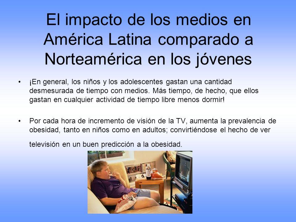 El impacto de los medios en América Latina comparado a Norteamérica en los jóvenes ¡En general, los niños y los adolescentes gastan una cantidad desme