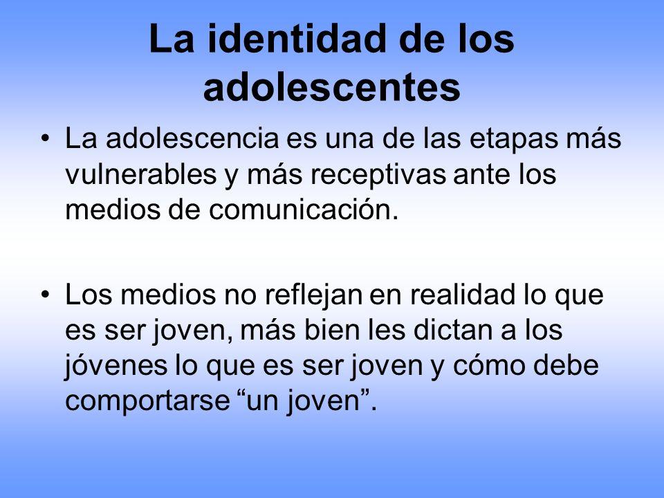 La identidad de los adolescentes La adolescencia es una de las etapas más vulnerables y más receptivas ante los medios de comunicación. Los medios no