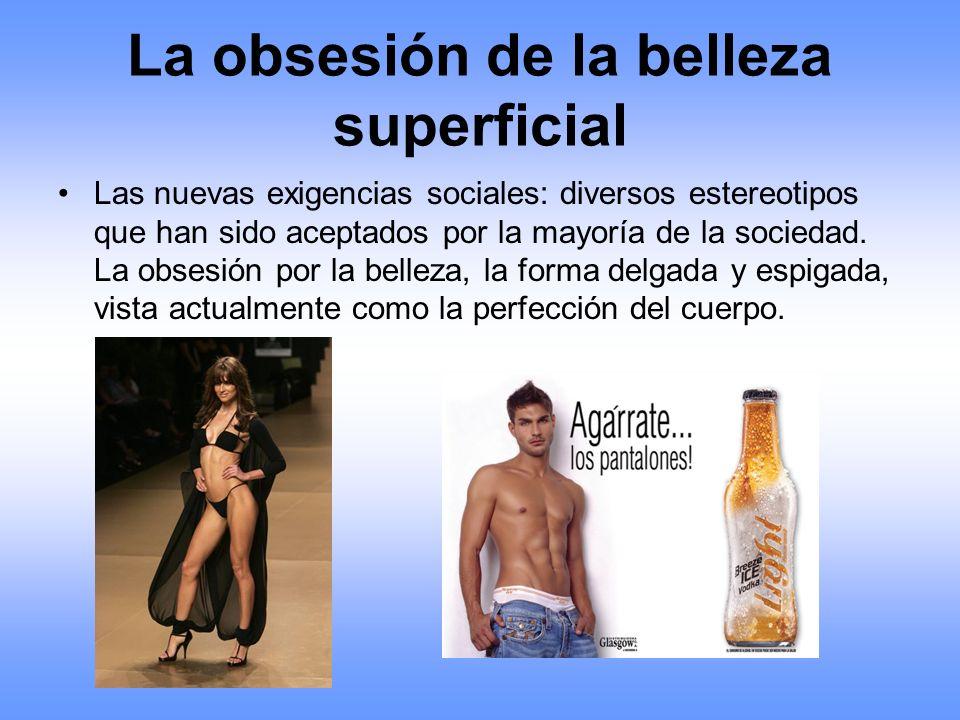 La obsesión de la belleza superficial Las nuevas exigencias sociales: diversos estereotipos que han sido aceptados por la mayoría de la sociedad. La o
