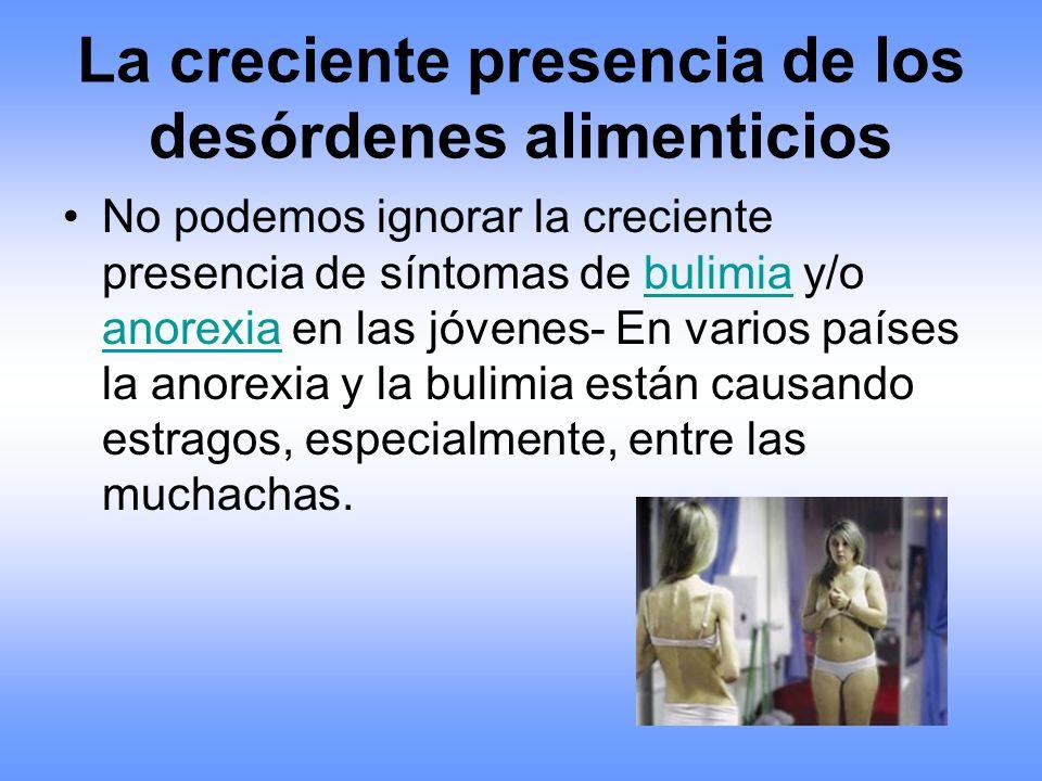 La creciente presencia de los desórdenes alimenticios No podemos ignorar la creciente presencia de síntomas de bulimia y/o anorexia en las jóvenes- En