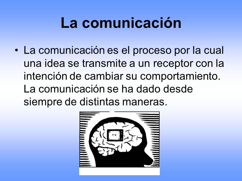 La comunicación La comunicación es el proceso por la cual una idea se transmite a un receptor con la intención de cambiar su comportamiento. La comuni