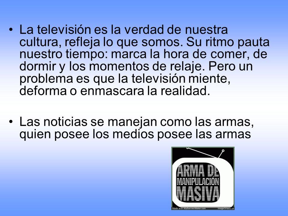 La televisión es la verdad de nuestra cultura, refleja lo que somos. Su ritmo pauta nuestro tiempo: marca la hora de comer, de dormir y los momentos d