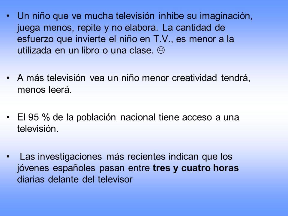 Un niño que ve mucha televisión inhibe su imaginación, juega menos, repite y no elabora. La cantidad de esfuerzo que invierte el niño en T.V., es meno
