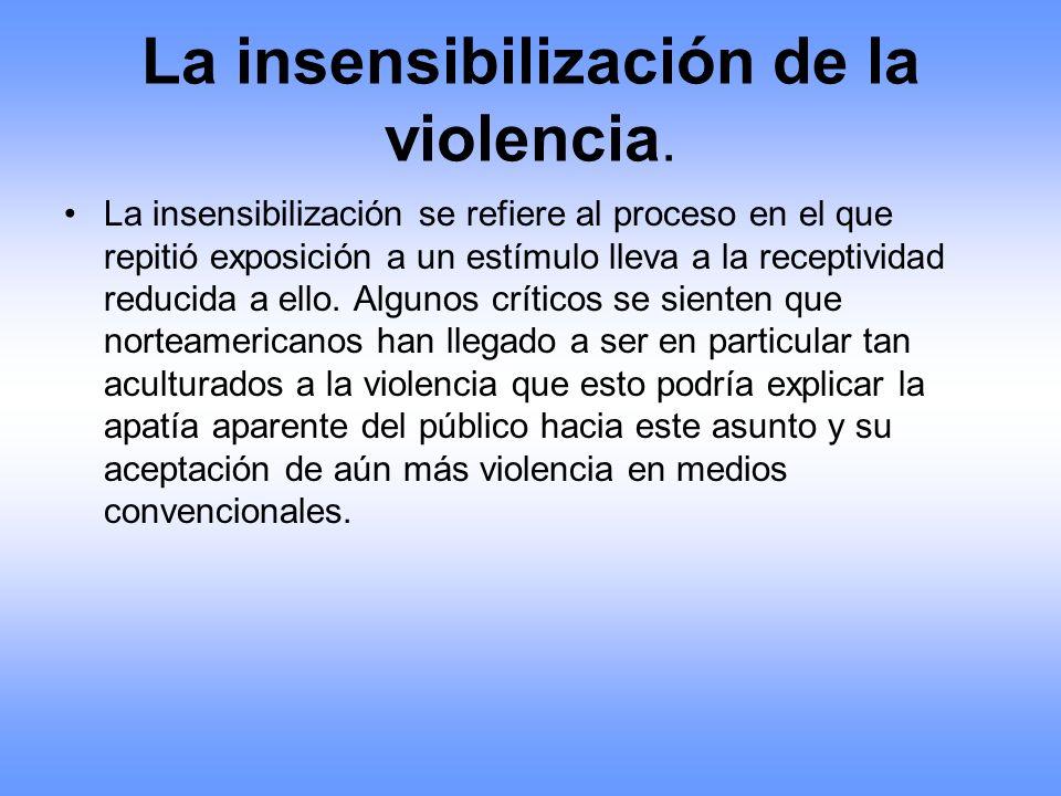 La insensibilización de la violencia. La insensibilización se refiere al proceso en el que repitió exposición a un estímulo lleva a la receptividad re