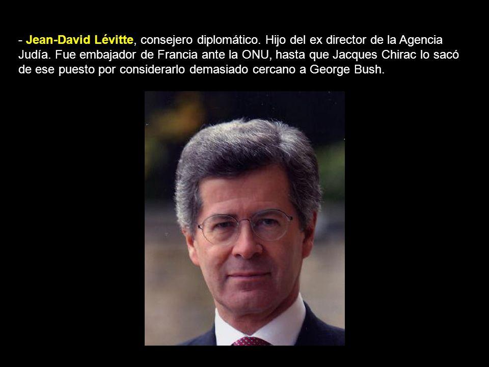 - Jean-David Lévitte, consejero diplomático.Hijo del ex director de la Agencia Judía.