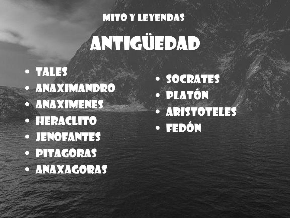 ANTIGÜEDAD Tales Anaximandro Anaximenes Heraclito Jenofantes Pitagoras Anaxagoras Socrates Platón Aristoteles Fedón MITO Y LEYENDAS