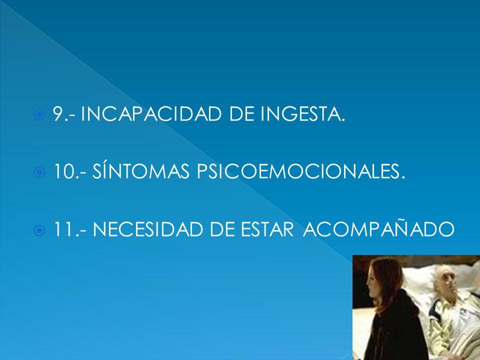 9.- INCAPACIDAD DE INGESTA. 10.- SÍNTOMAS PSICOEMOCIONALES. 11.- NECESIDAD DE ESTAR ACOMPAÑADO