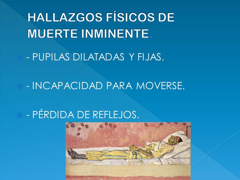 - PUPILAS DILATADAS Y FIJAS. - INCAPACIDAD PARA MOVERSE. - PÉRDIDA DE REFLEJOS.