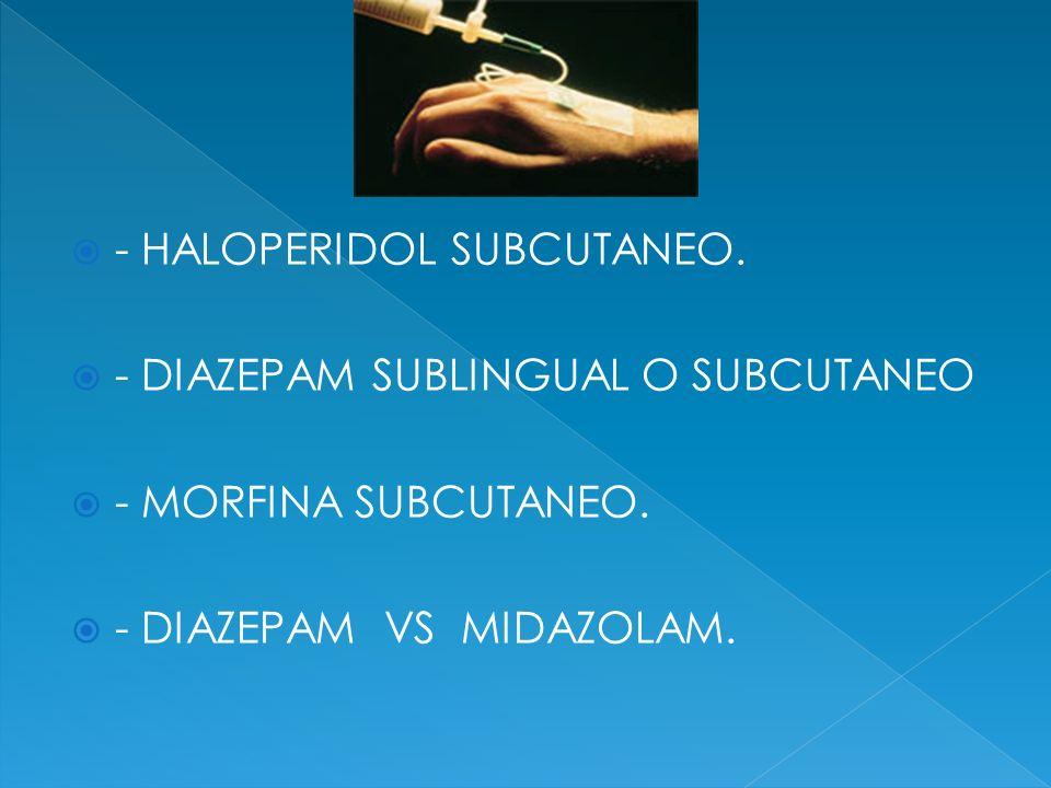 - HALOPERIDOL SUBCUTANEO. - DIAZEPAM SUBLINGUAL O SUBCUTANEO - MORFINA SUBCUTANEO. - DIAZEPAM VS MIDAZOLAM.