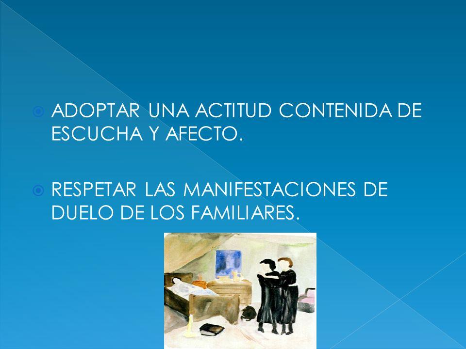 ADOPTAR UNA ACTITUD CONTENIDA DE ESCUCHA Y AFECTO. RESPETAR LAS MANIFESTACIONES DE DUELO DE LOS FAMILIARES.