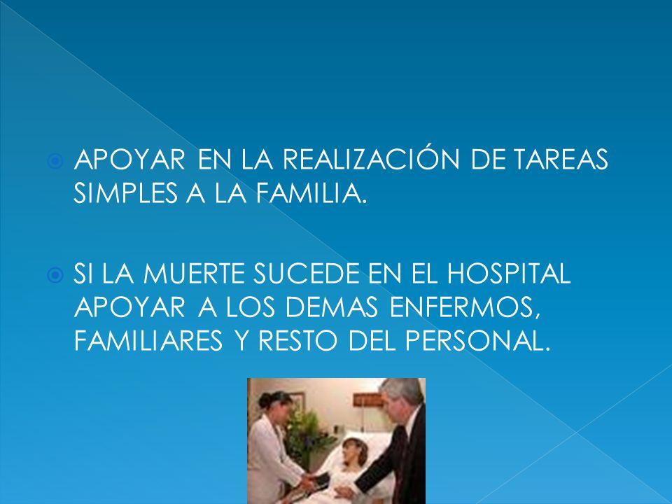 APOYAR EN LA REALIZACIÓN DE TAREAS SIMPLES A LA FAMILIA. SI LA MUERTE SUCEDE EN EL HOSPITAL APOYAR A LOS DEMAS ENFERMOS, FAMILIARES Y RESTO DEL PERSON