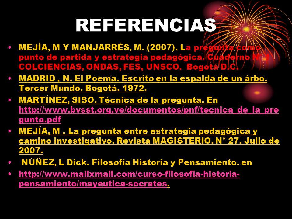 REFERENCIAS MEJÍA, M Y MANJARRÉS, M. (2007). La pregunta como punto de partida y estrategia pedagógica. Cuaderno N° 1 COLCIENCIAS, ONDAS, FES, UNSCO.