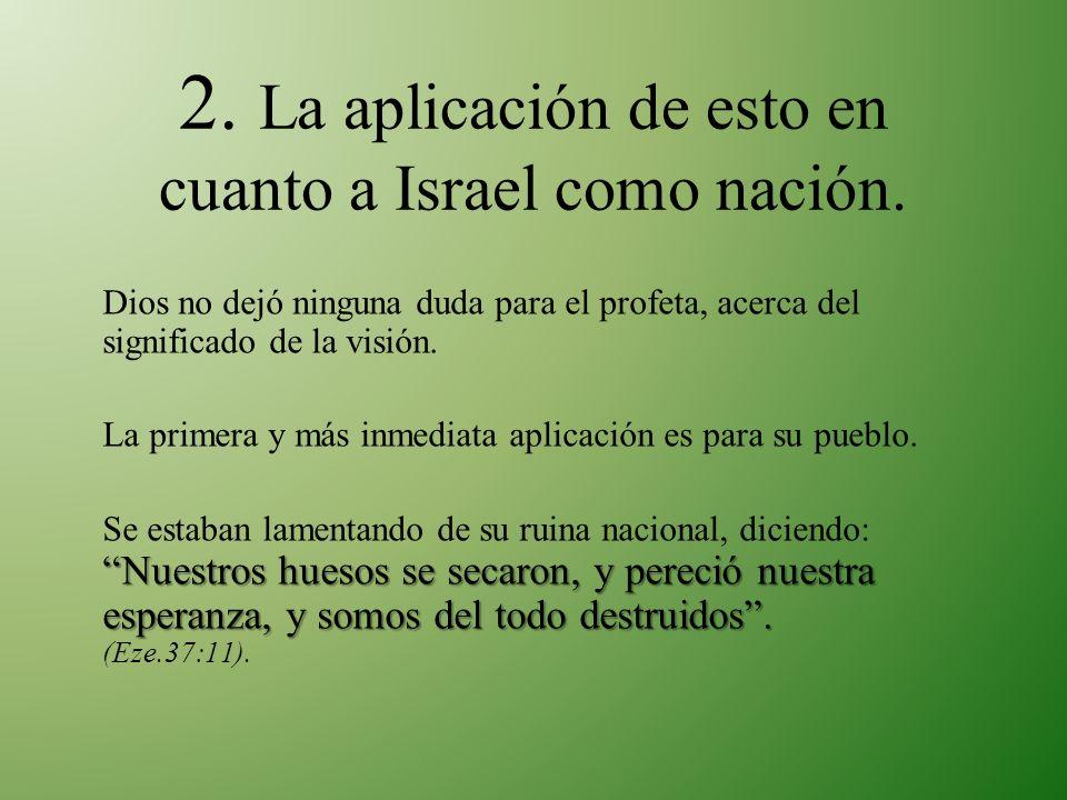 2. La aplicación de esto en cuanto a Israel como nación. Dios no dejó ninguna duda para el profeta, acerca del significado de la visión. La primera y