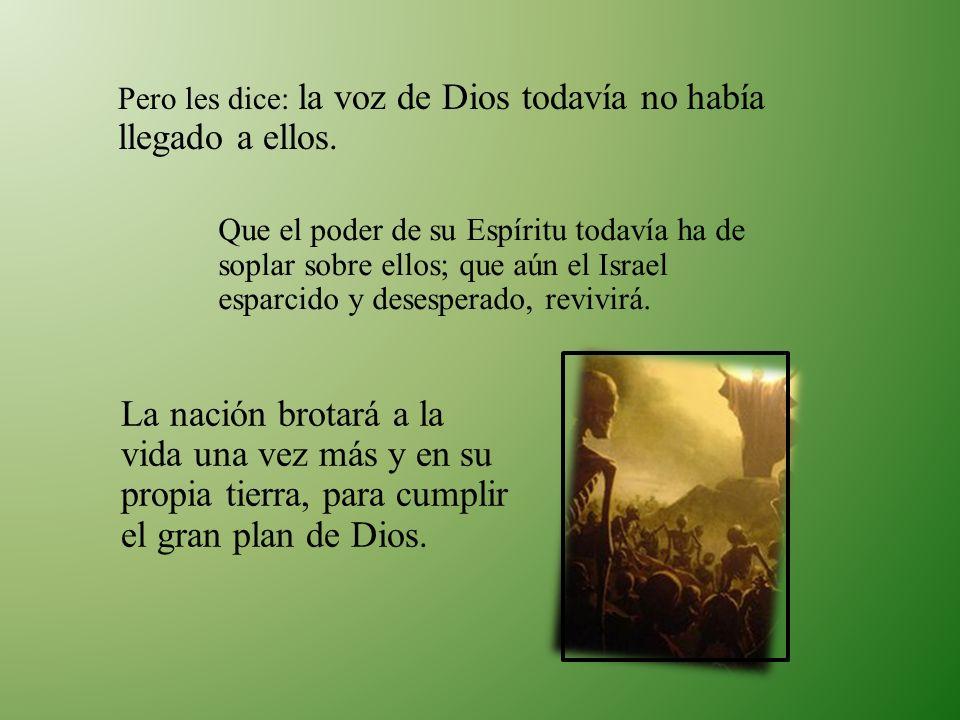 Pero les dice: la voz de Dios todavía no había llegado a ellos. Que el poder de su Espíritu todavía ha de soplar sobre ellos; que aún el Israel esparc