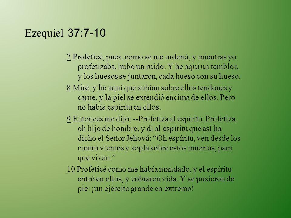 Ezequiel 37:7-10 7 Profeticé, pues, como se me ordenó; y mientras yo profetizaba, hubo un ruido. Y he aquí un temblor, y los huesos se juntaron, cada